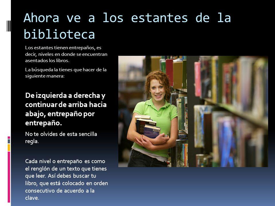 Ahora ve a los estantes de la biblioteca Los estantes tienen entrepaños, es decir, niveles en donde se encuentran asentados los libros. La búsqueda la