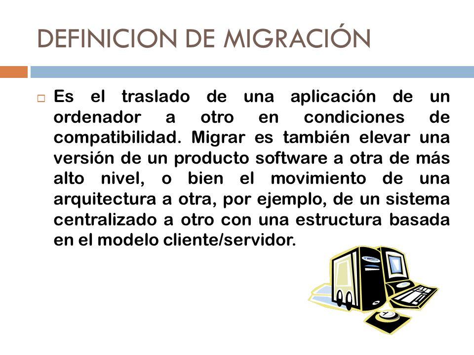 DEFINICION DE MIGRACIÓN Es el traslado de una aplicación de un ordenador a otro en condiciones de compatibilidad. Migrar es también elevar una versión