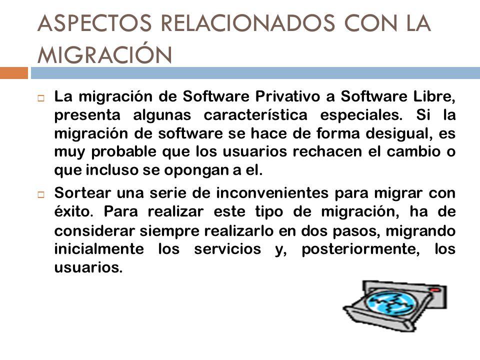 ASPECTOS RELACIONADOS CON LA MIGRACIÓN La migración de Software Privativo a Software Libre, presenta algunas característica especiales. Si la migració