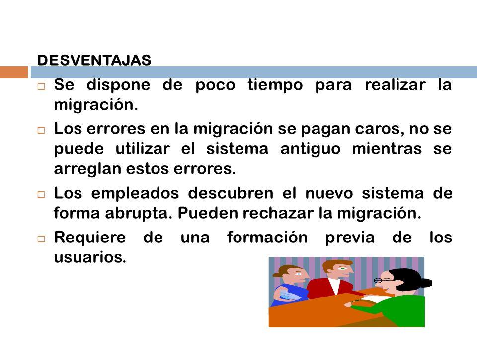 DESVENTAJAS Se dispone de poco tiempo para realizar la migración. Los errores en la migración se pagan caros, no se puede utilizar el sistema antiguo