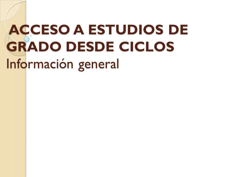ACCESO A ESTUDIOS DE GRADO DESDE CICLOS Información general ACCESO A ESTUDIOS DE GRADO DESDE CICLOS Información general