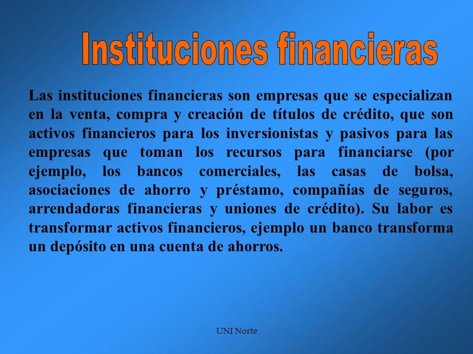 UNI Norte Las instituciones financieras son empresas que se especializan en la venta, compra y creación de títulos de crédito, que son activos financi