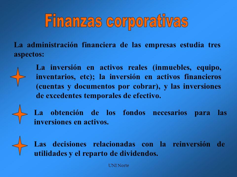 UNI Norte La administración financiera de las empresas estudia tres aspectos: La inversión en activos reales (inmuebles, equipo, inventarios, etc); la