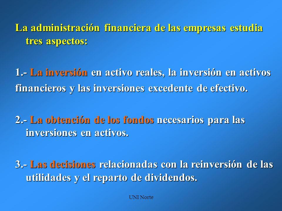 UNI Norte La administración financiera de las empresas estudia tres aspectos: 1.- La inversión en activo reales, la inversión en activos financieros y