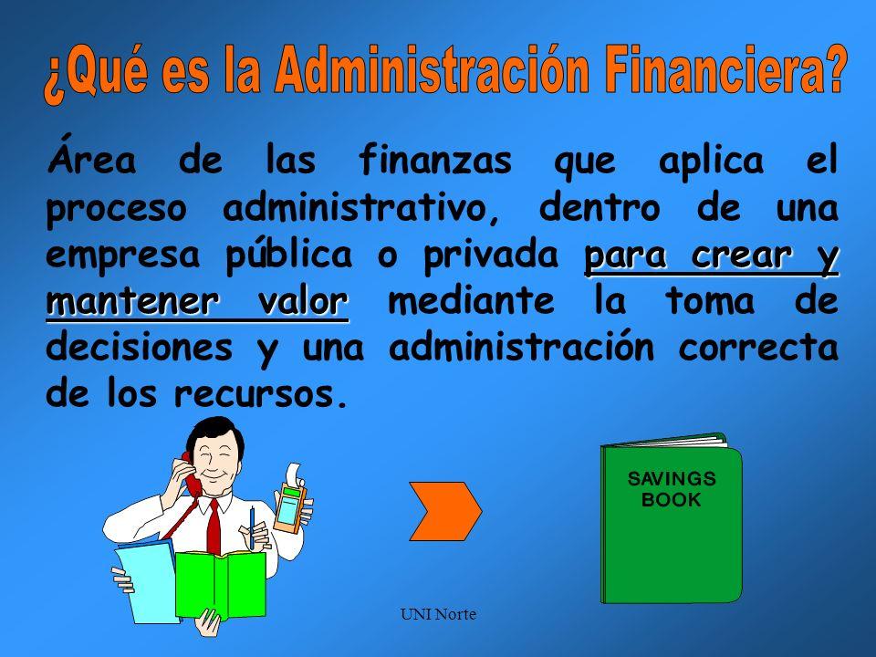 UNI Norte para crear y mantener valor Área de las finanzas que aplica el proceso administrativo, dentro de una empresa pública o privada para crear y
