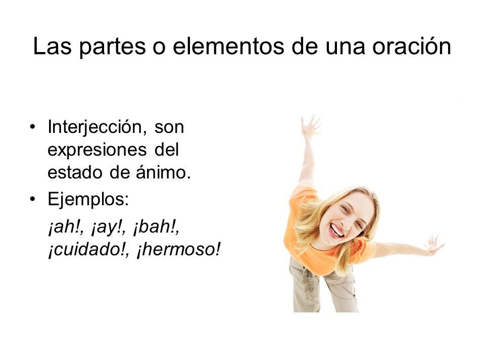 Interjección, son expresiones del estado de ánimo. Ejemplos: ¡ah!, ¡ay!, ¡bah!, ¡cuidado!, ¡hermoso! Las partes o elementos de una oración