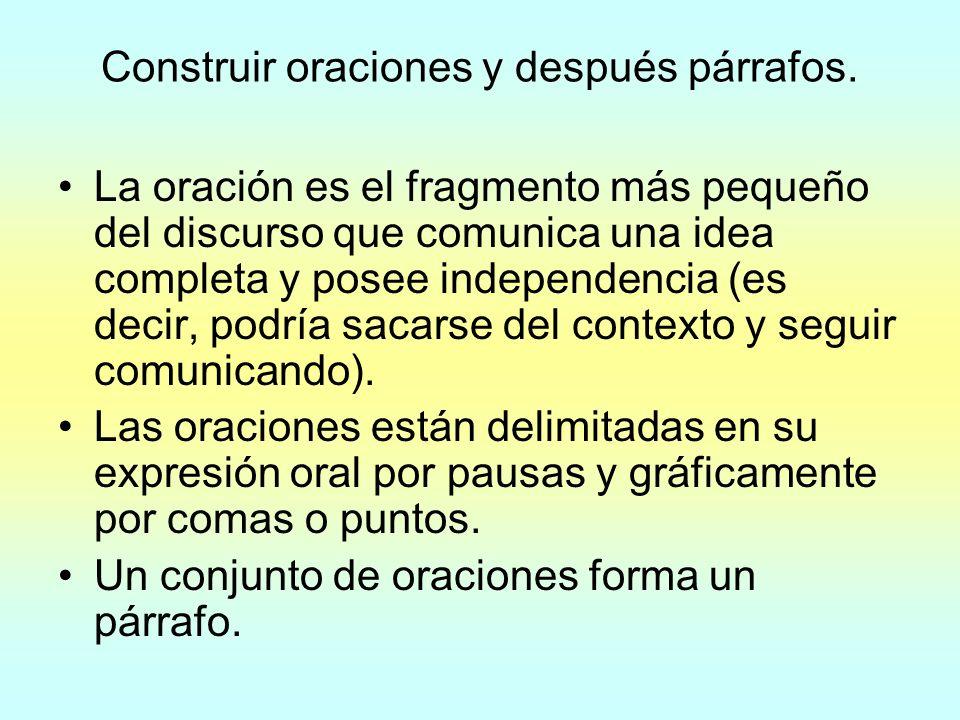 Construir oraciones y después párrafos. La oración es el fragmento más pequeño del discurso que comunica una idea completa y posee independencia (es d