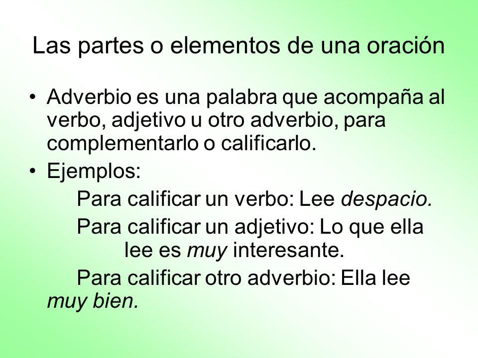 Las partes o elementos de una oración Adverbio es una palabra que acompaña al verbo, adjetivo u otro adverbio, para complementarlo o calificarlo. Ejem