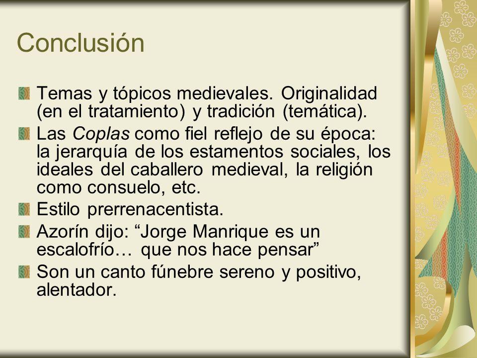 Conclusión Temas y tópicos medievales. Originalidad (en el tratamiento) y tradición (temática). Las Coplas como fiel reflejo de su época: la jerarquía
