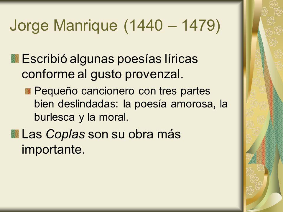 Jorge Manrique (1440 – 1479) Escribió algunas poesías líricas conforme al gusto provenzal. Pequeño cancionero con tres partes bien deslindadas: la poe
