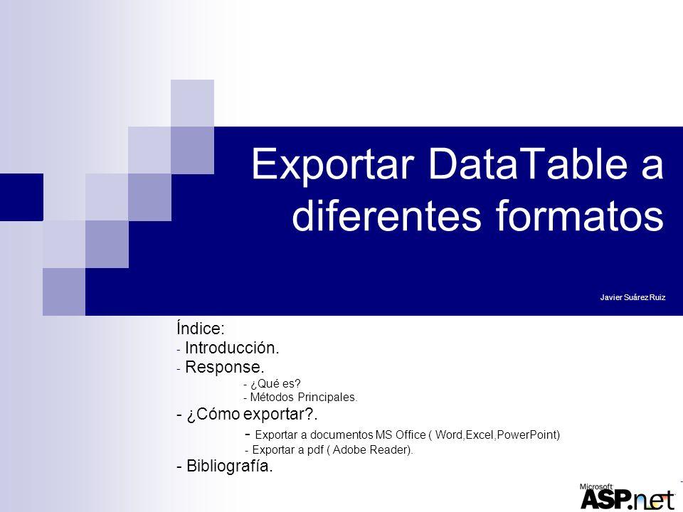 Exportar DataTable a diferentes formatos Javier Suárez Ruiz Índice: - Introducción. - Response. - ¿Qué es? - Métodos Principales. - ¿Cómo exportar?. -
