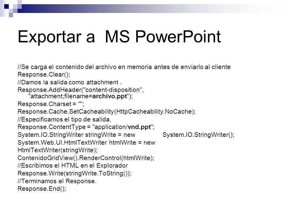 Exportar a MS PowerPoint //Se carga el contenido del archivo en memoria antes de enviarlo al cliente Response.Clear(); //Damos la salida como attachme