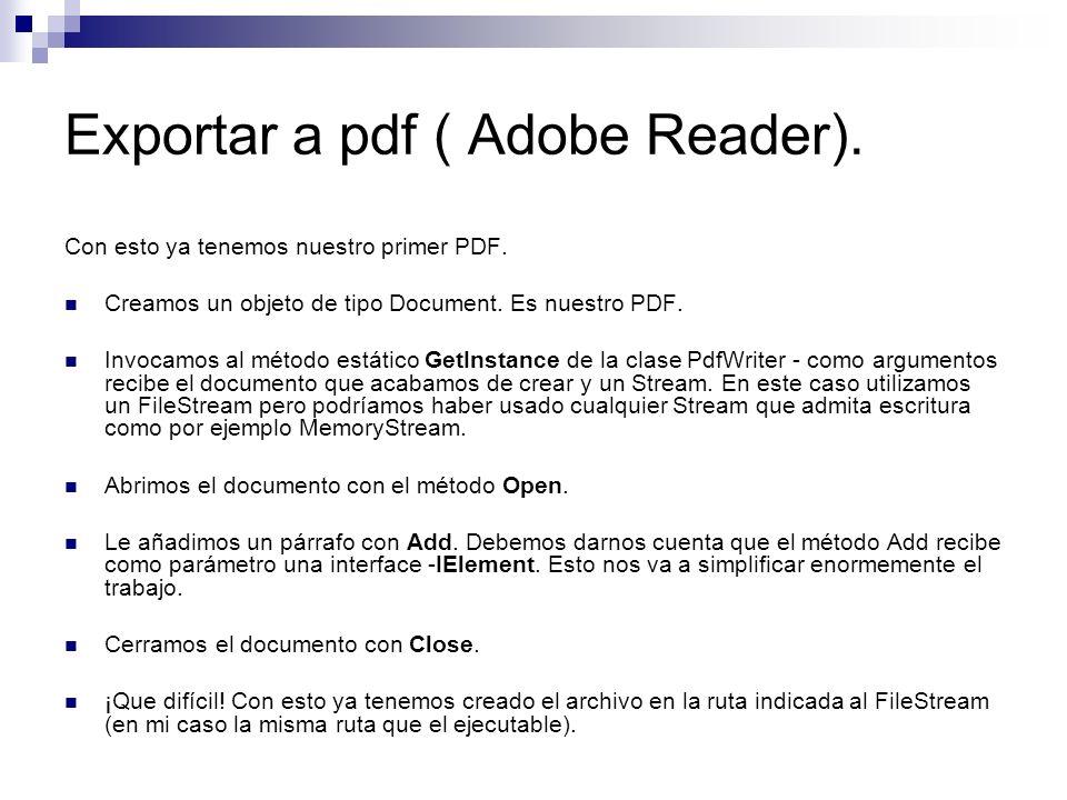 Exportar a pdf ( Adobe Reader). Con esto ya tenemos nuestro primer PDF. Creamos un objeto de tipo Document. Es nuestro PDF. Invocamos al método estáti
