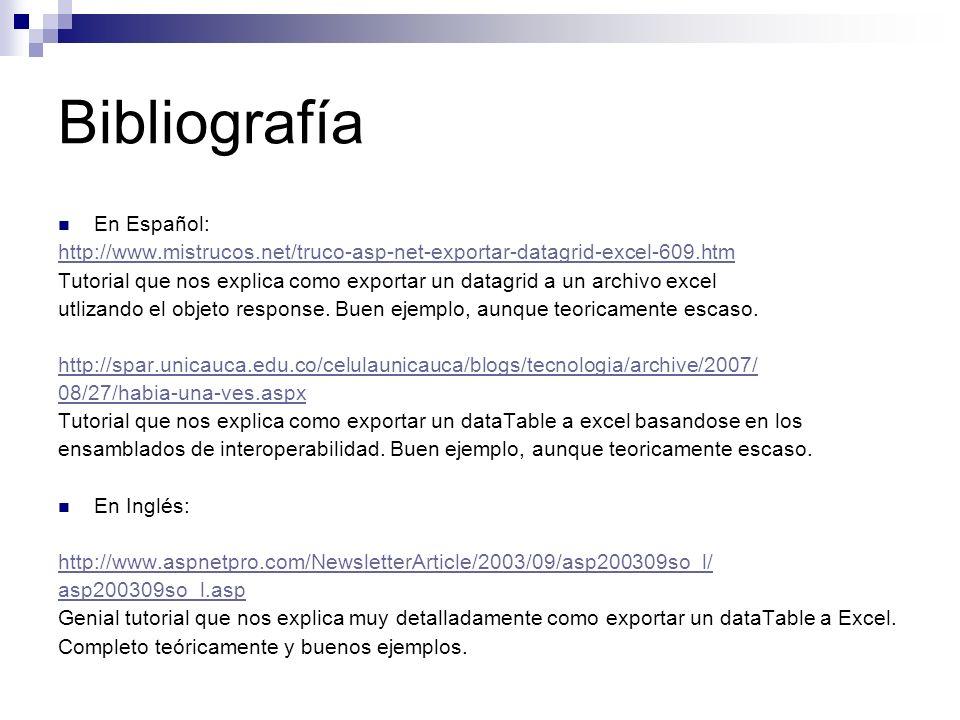 Bibliografía En Español: http://www.mistrucos.net/truco-asp-net-exportar-datagrid-excel-609.htm Tutorial que nos explica como exportar un datagrid a u