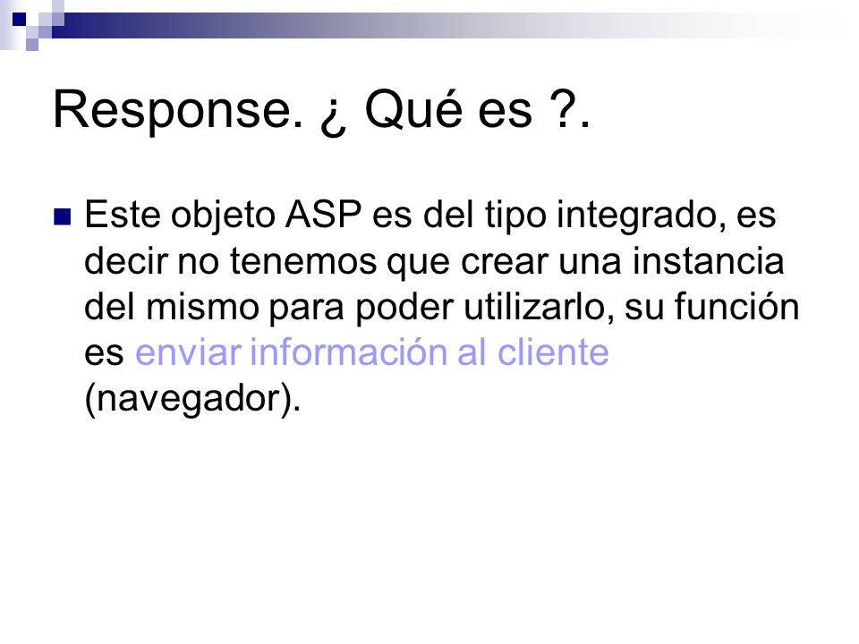 Response. ¿ Qué es ?. Este objeto ASP es del tipo integrado, es decir no tenemos que crear una instancia del mismo para poder utilizarlo, su función e