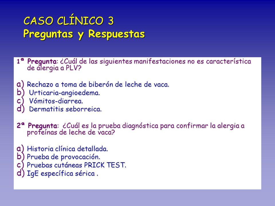 1 ª Pregunta: ¿Cuál de las siguientes manifestaciones no es característica de alergia a PLV? a) Rechazo a toma de biberón de leche de vaca. b) Urticar