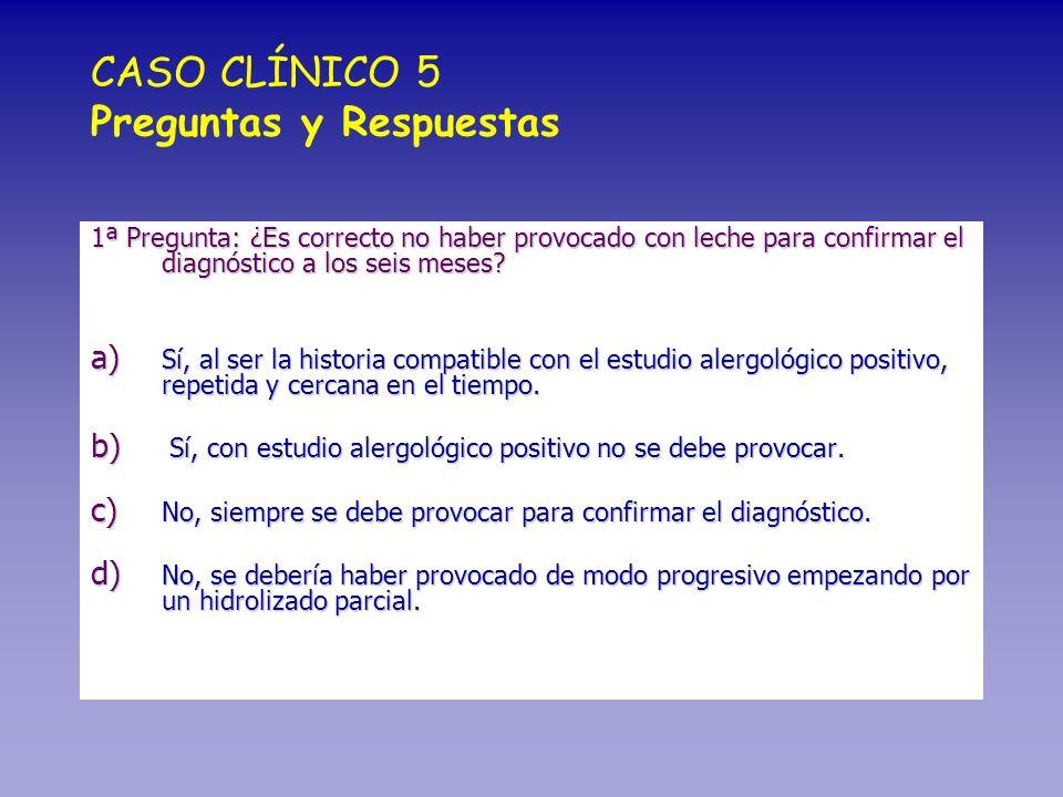CASO CLÍNICO 5 Preguntas y Respuestas 1ª Pregunta: ¿Es correcto no haber provocado con leche para confirmar el diagnóstico a los seis meses? a) Sí, al