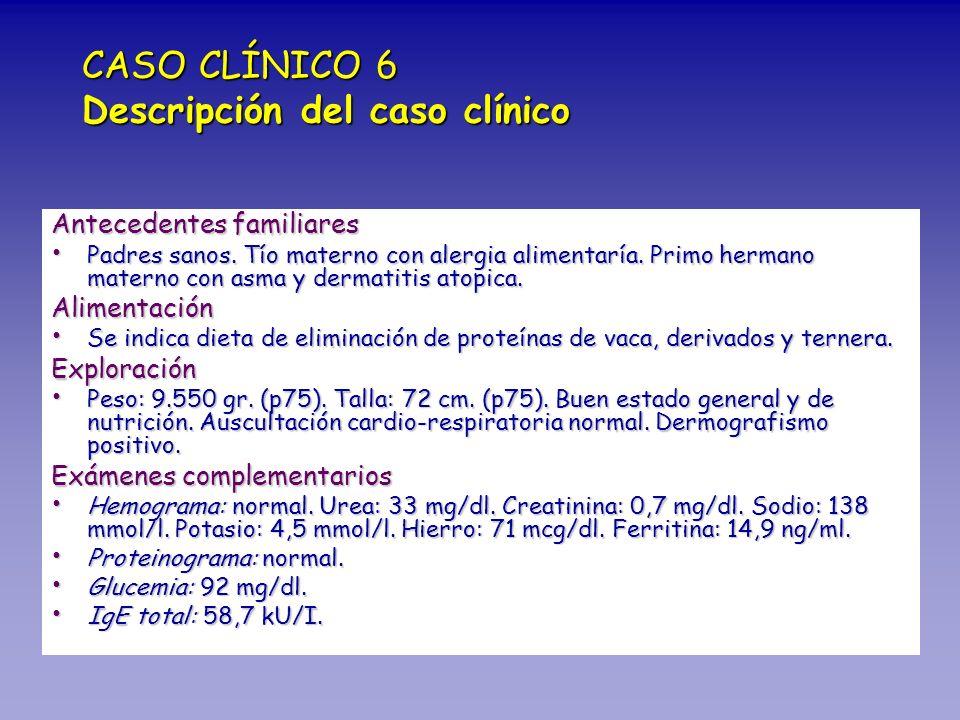CASO CLÍNICO 6 Descripción del caso clínico Antecedentes familiares Padres sanos. Tío materno con alergia alimentaría. Primo hermano materno con asma