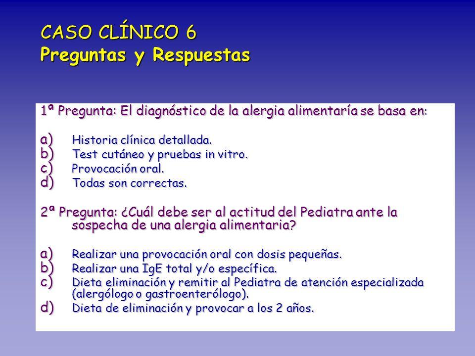 CASO CLÍNICO 6 Preguntas y Respuestas 1 ª Pregunta: El diagnóstico de la alergia alimentaría se basa en : a) Historia clínica detallada. b) Test cután