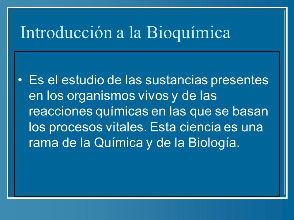 Introducción a la Bioquímica Es el estudio de las sustancias presentes en los organismos vivos y de las reacciones químicas en las que se basan los pr