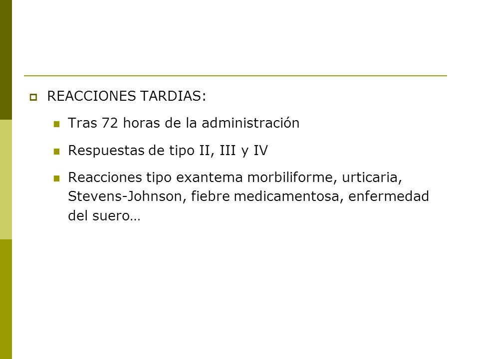 REACCIONES TARDIAS: Tras 72 horas de la administración Respuestas de tipo II, III y IV Reacciones tipo exantema morbiliforme, urticaria, Stevens-Johns
