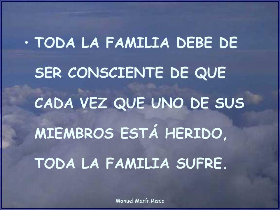 Manuel Marín Risco TODA LA FAMILIA DEBE DE SER CONSCIENTE DE QUE CADA VEZ QUE UNO DE SUS MIEMBROS ESTÁ HERIDO, TODA LA FAMILIA SUFRE.