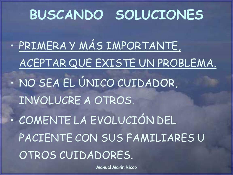 Manuel Marín Risco BUSCANDO SOLUCIONES PRIMERA Y MÁS IMPORTANTE, ACEPTAR QUE EXISTE UN PROBLEMA. NO SEA EL ÚNICO CUIDADOR, INVOLUCRE A OTROS. COMENTE