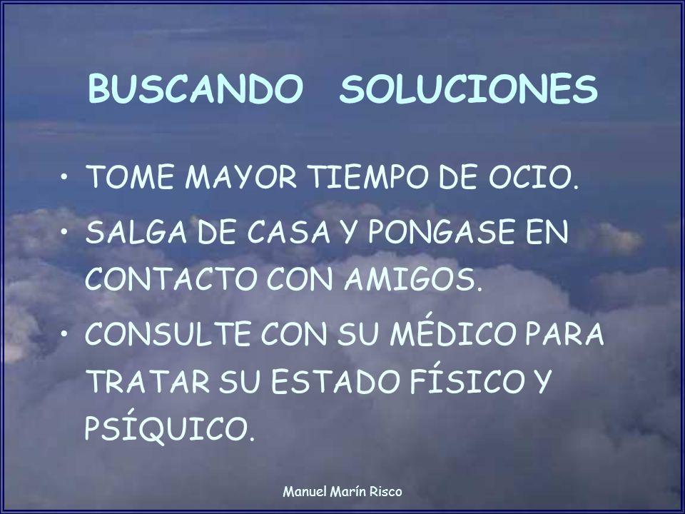 Manuel Marín Risco BUSCANDO SOLUCIONES TOME MAYOR TIEMPO DE OCIO. SALGA DE CASA Y PONGASE EN CONTACTO CON AMIGOS. CONSULTE CON SU MÉDICO PARA TRATAR S