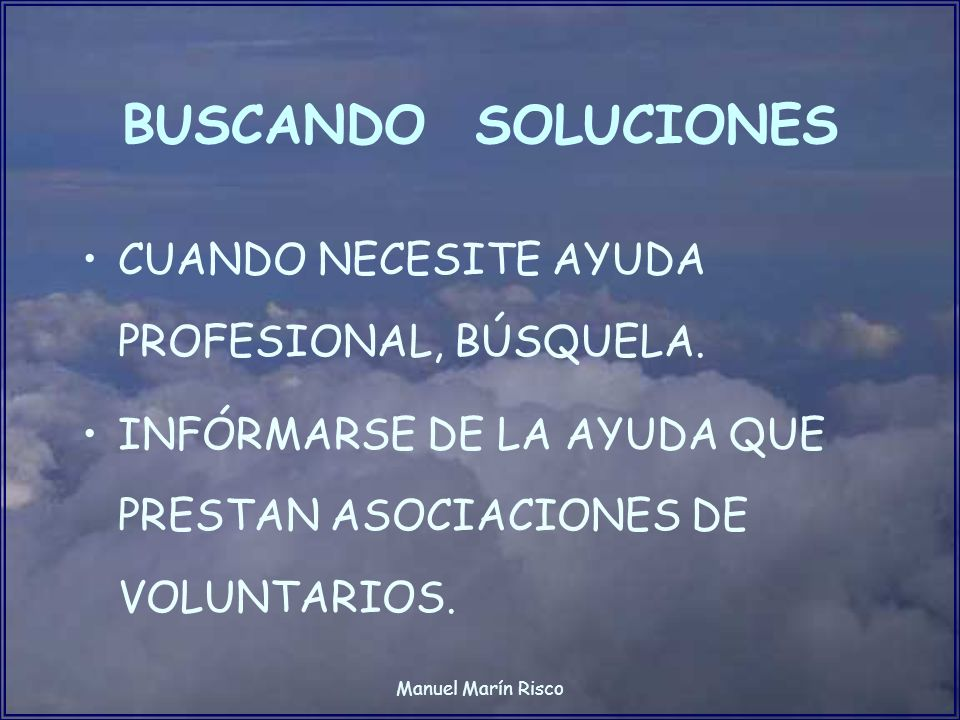 Manuel Marín Risco BUSCANDO SOLUCIONES CUANDO NECESITE AYUDA PROFESIONAL, BÚSQUELA. INFÓRMARSE DE LA AYUDA QUE PRESTAN ASOCIACIONES DE VOLUNTARIOS.