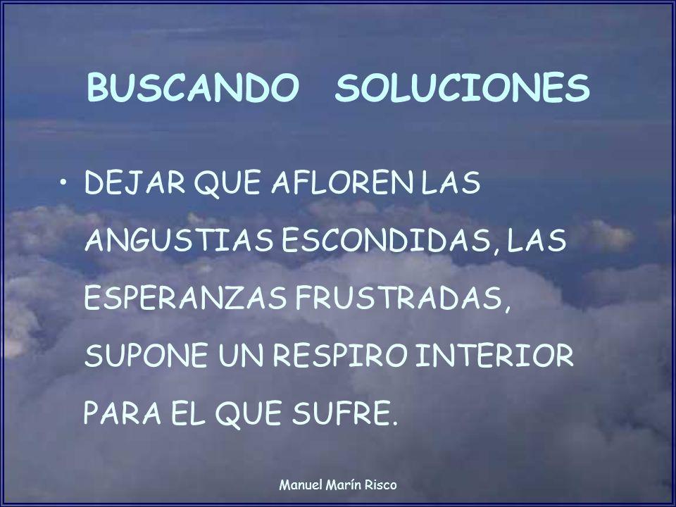 Manuel Marín Risco BUSCANDO SOLUCIONES DEJAR QUE AFLOREN LAS ANGUSTIAS ESCONDIDAS, LAS ESPERANZAS FRUSTRADAS, SUPONE UN RESPIRO INTERIOR PARA EL QUE S