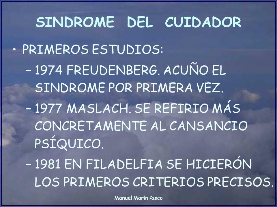 Manuel Marín Risco SINDROME DEL CUIDADOR PRIMEROS ESTUDIOS: –1974 FREUDENBERG. ACUÑO EL SINDROME POR PRIMERA VEZ. –1977 MASLACH. SE REFIRIO MÁS CONCRE