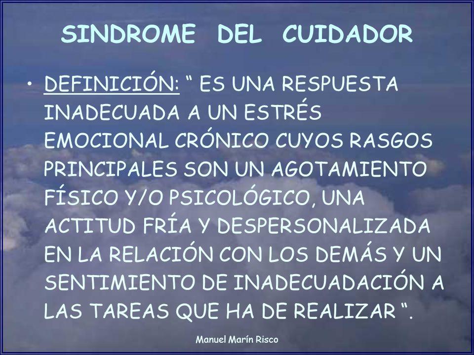 Manuel Marín Risco SINDROME DEL CUIDADOR DEFINICIÓN: ES UNA RESPUESTA INADECUADA A UN ESTRÉS EMOCIONAL CRÓNICO CUYOS RASGOS PRINCIPALES SON UN AGOTAMI