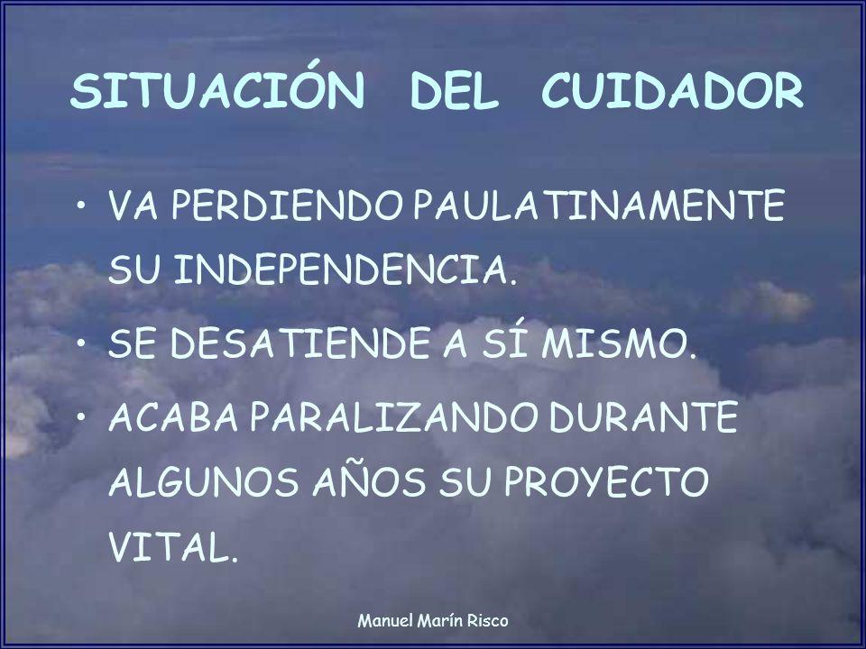Manuel Marín Risco SITUACIÓN DEL CUIDADOR VA PERDIENDO PAULATINAMENTE SU INDEPENDENCIA. SE DESATIENDE A SÍ MISMO. ACABA PARALIZANDO DURANTE ALGUNOS AÑ