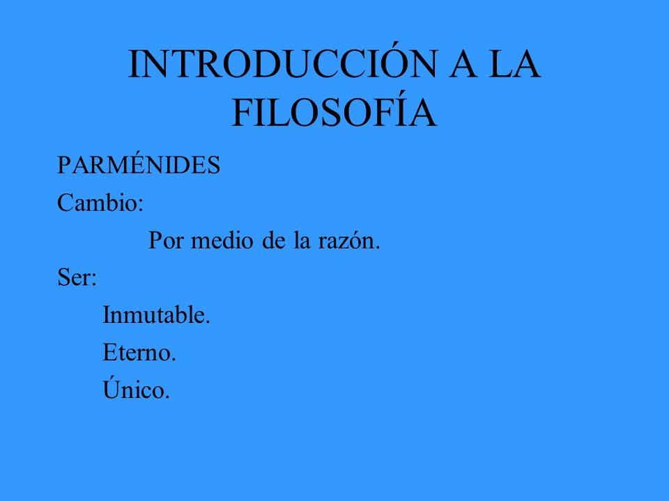 INTRODUCCIÓN A LA FILOSOFÍA PARMÉNIDES Cambio: Por medio de la razón. Ser: Inmutable. Eterno. Único.