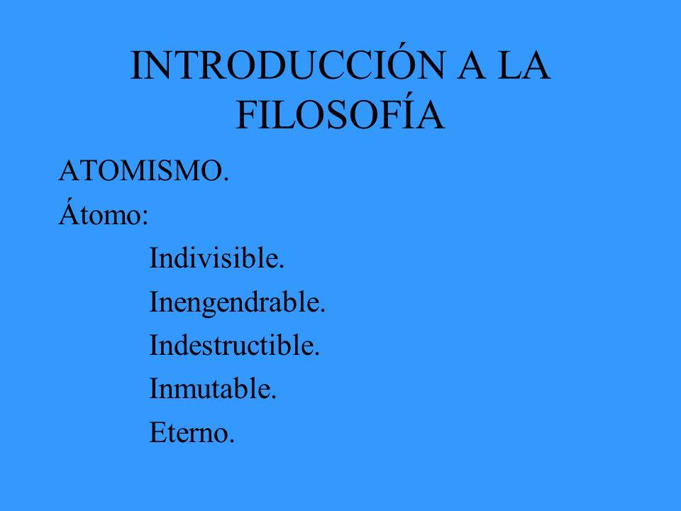 INTRODUCCIÓN A LA FILOSOFÍA ATOMISMO. Átomo: Indivisible. Inengendrable. Indestructible. Inmutable. Eterno.
