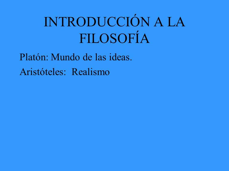 INTRODUCCIÓN A LA FILOSOFÍA Platón: Mundo de las ideas. Aristóteles: Realismo
