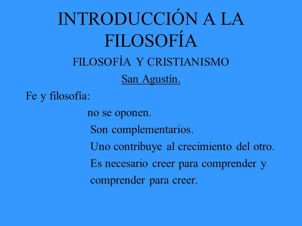 INTRODUCCIÓN A LA FILOSOFÍA FILOSOFÌA Y CRISTIANISMO San Agustín. Fe y filosofía: no se oponen. Son complementarios. Uno contribuye al crecimiento del