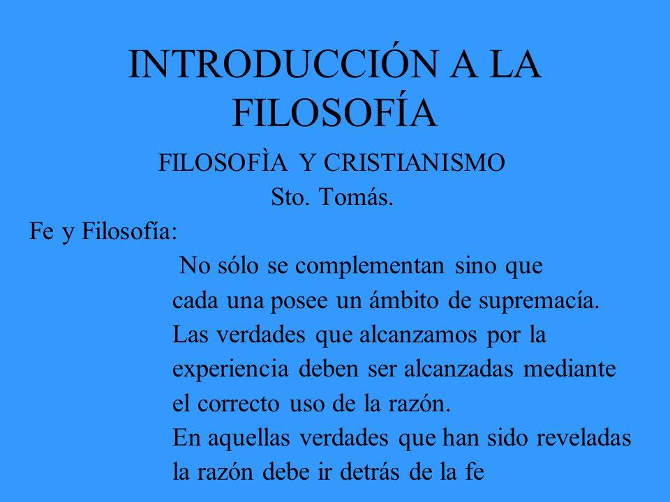 INTRODUCCIÓN A LA FILOSOFÍA FILOSOFÌA Y CRISTIANISMO Sto. Tomás. Fe y Filosofía: No sólo se complementan sino que cada una posee un ámbito de supremac