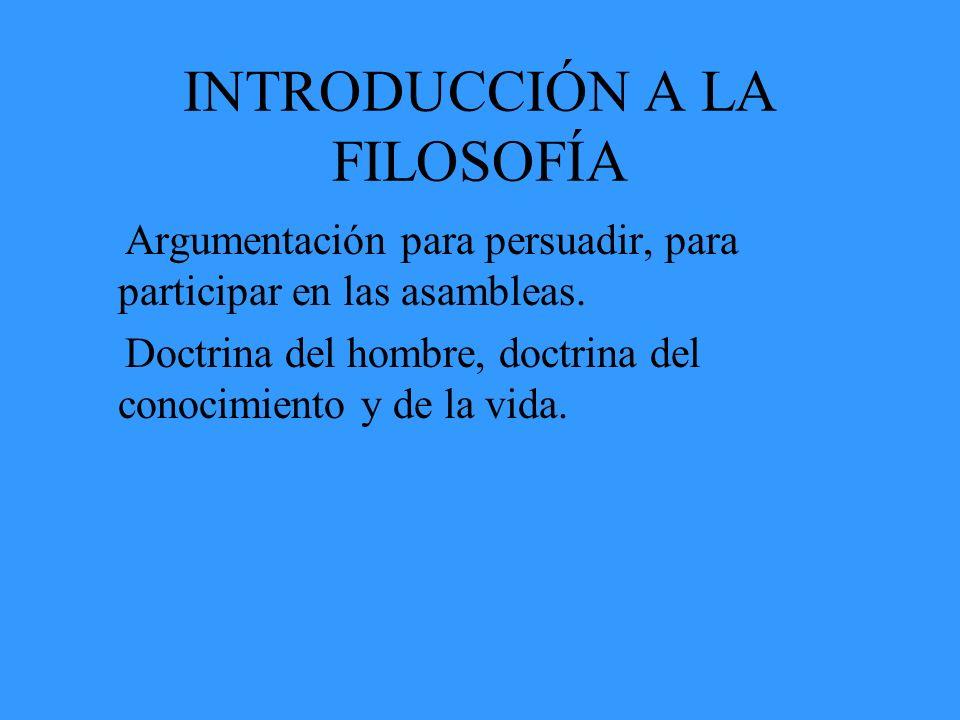 INTRODUCCIÓN A LA FILOSOFÍA Argumentación para persuadir, para participar en las asambleas. Doctrina del hombre, doctrina del conocimiento y de la vid