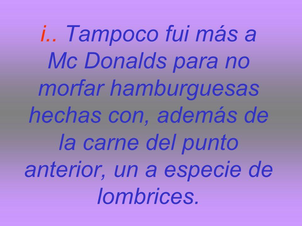 i.. Tampoco fui más a Mc Donalds para no morfar hamburguesas hechas con, además de la carne del punto anterior, un a especie de lombrices.