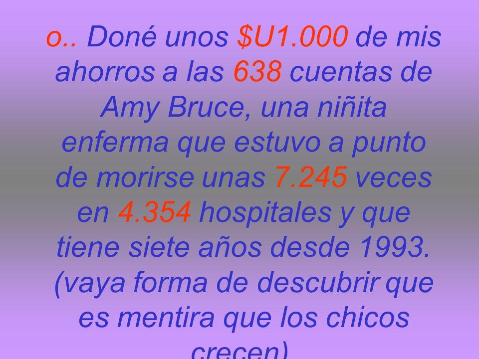 o.. Doné unos $U1.000 de mis ahorros a las 638 cuentas de Amy Bruce, una niñita enferma que estuvo a punto de morirse unas 7.245 veces en 4.354 hospit