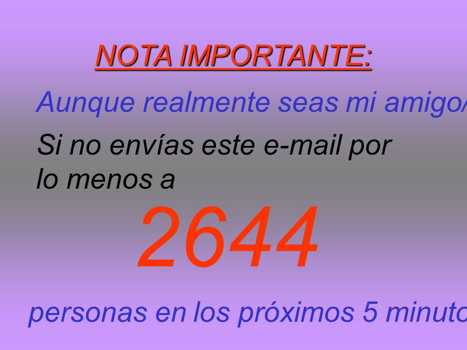 2644 NOTA IMPORTANTE: Aunque realmente seas mi amigo/a Si no envías este e-mail por lo menos a personas en los próximos 5 minutos
