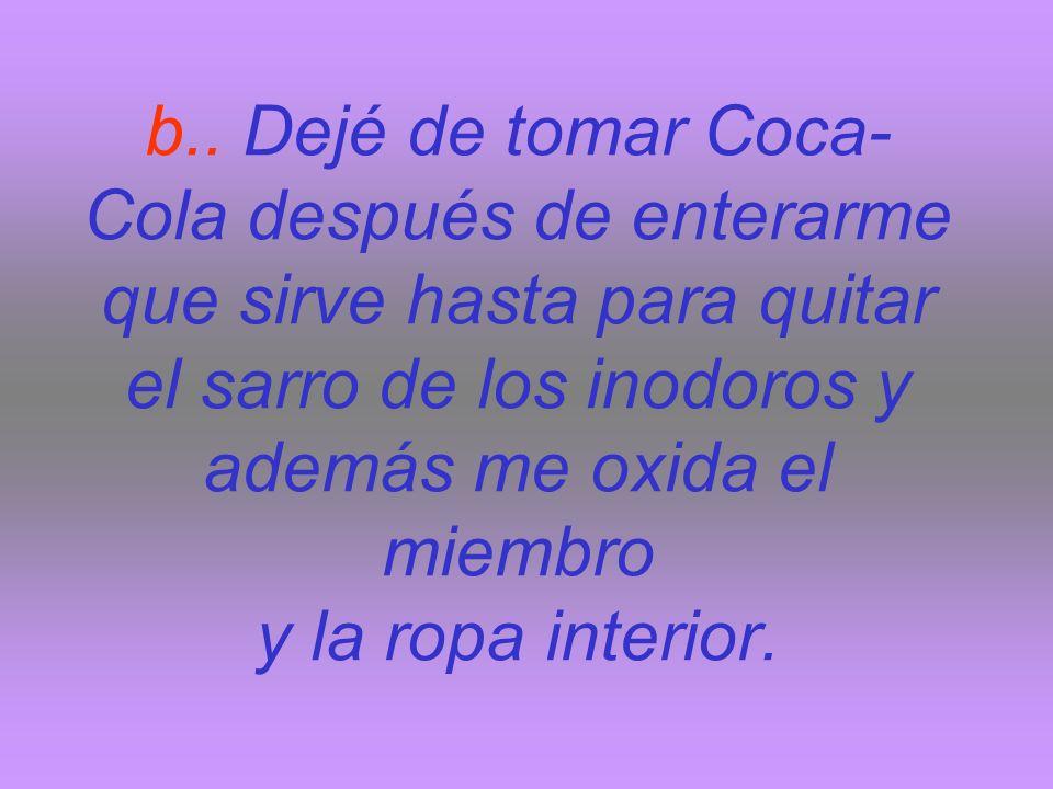 b.. Dejé de tomar Coca- Cola después de enterarme que sirve hasta para quitar el sarro de los inodoros y además me oxida el miembro y la ropa interior