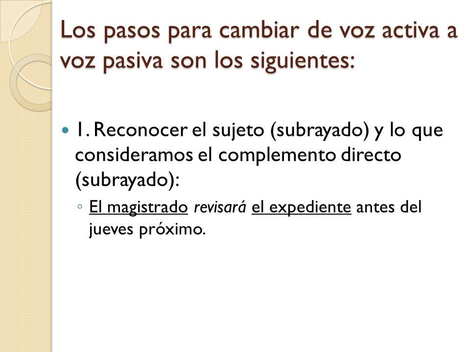 Los pasos para cambiar de voz activa a voz pasiva son los siguientes: 1. Reconocer el sujeto (subrayado) y lo que consideramos el complemento directo