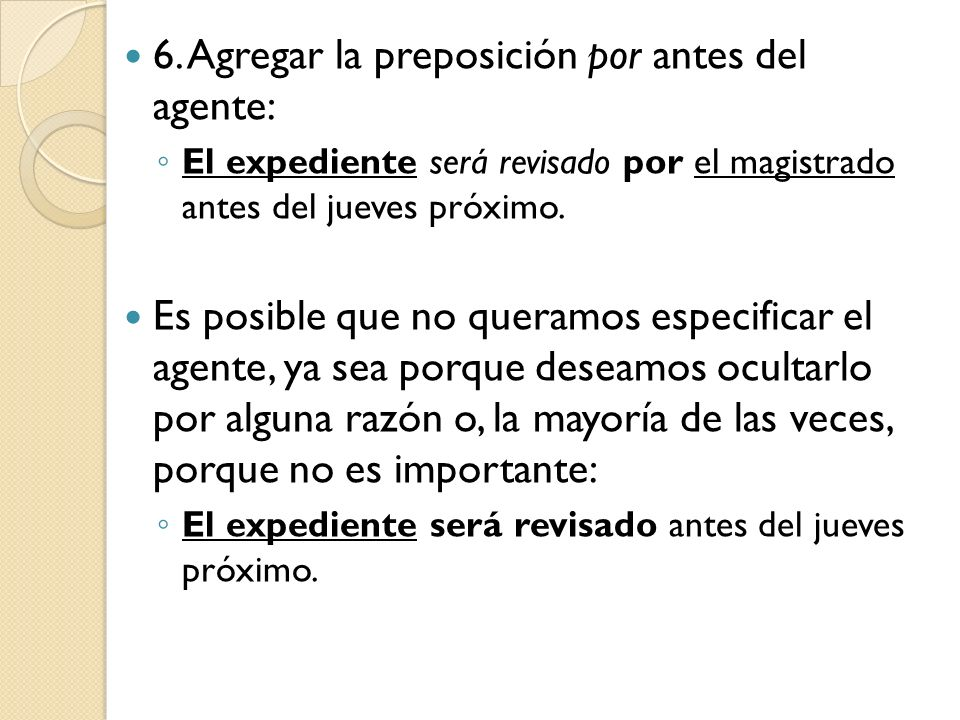 6. Agregar la preposición por antes del agente: El expediente será revisado por el magistrado antes del jueves próximo. Es posible que no queramos esp