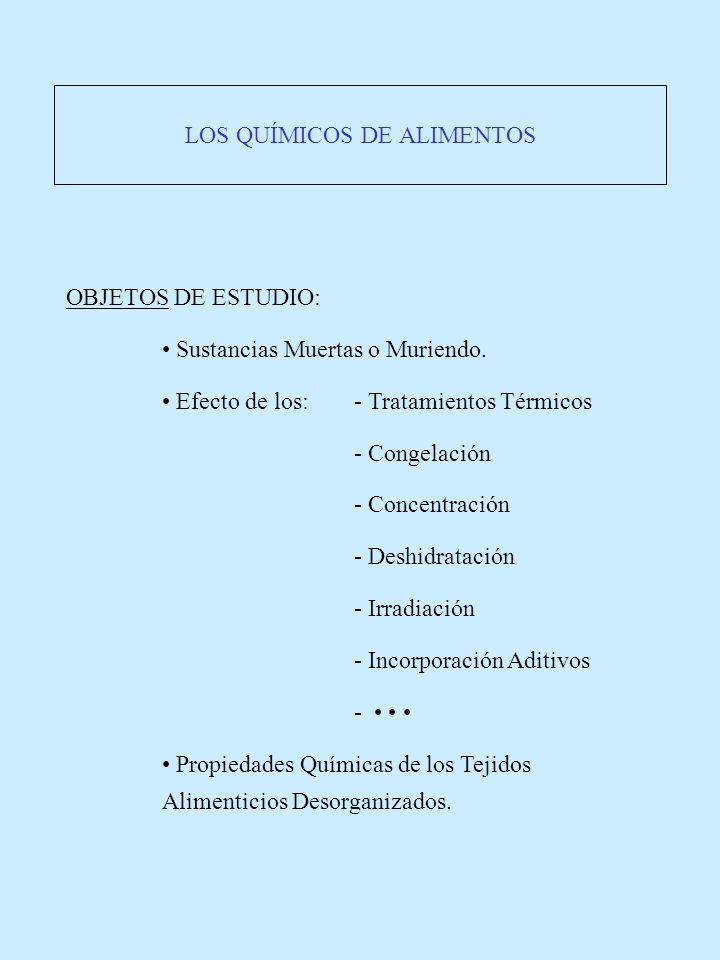 LOS QUÍMICOS DE ALIMENTOS OBJETOS DE ESTUDIO: Sustancias Muertas o Muriendo. Efecto de los:- Tratamientos Térmicos - Congelación - Concentración - Des