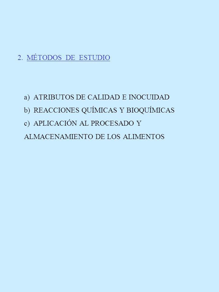 2. MÉTODOS DE ESTUDIO a) ATRIBUTOS DE CALIDAD E INOCUIDAD b) REACCIONES QUÍMICAS Y BIOQUÍMICAS c) APLICACIÓN AL PROCESADO Y ALMACENAMIENTO DE LOS ALIM