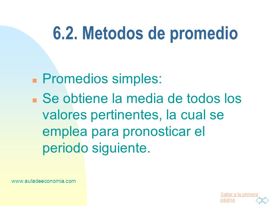 Saltar a la primera página www.auladeeconomia.com 6.2. Metodos de promedio n Promedios simples: n Se obtiene la media de todos los valores pertinentes