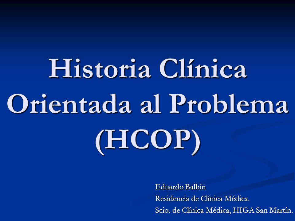 Historia Clínica Orientada al Problema (HCOP) Eduardo Balbín Residencia de Clínica Médica. Scio. de Clínica Médica, HIGA San Martín.