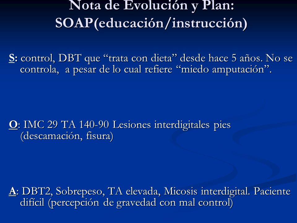 Nota de Evolución y Plan: SOAP(educación/instrucción) : control, DBT que trata con dieta desde hace 5 años. No se controla, a pesar de lo cual refiere